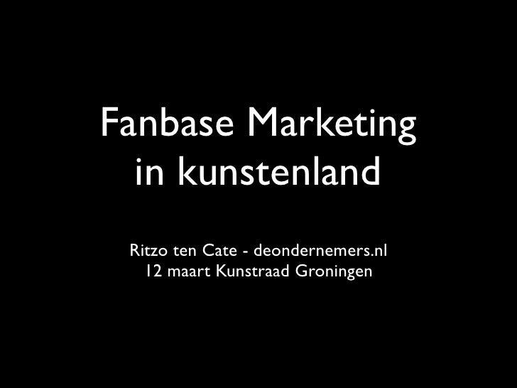 Fanbase Marketing   in kunstenland  Ritzo ten Cate - deondernemers.nl    12 maart Kunstraad Groningen