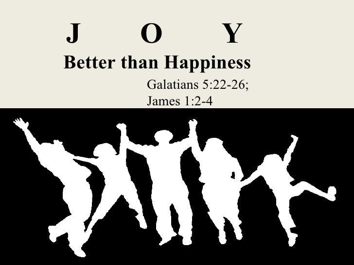 J  O  Y   Better than Happiness Galatians 5:22-26;  James 1:2-4