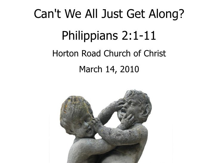 Can't We All Just Get Along? Philippians 2:1-11 Horton Road Church of Christ March 14, 2010