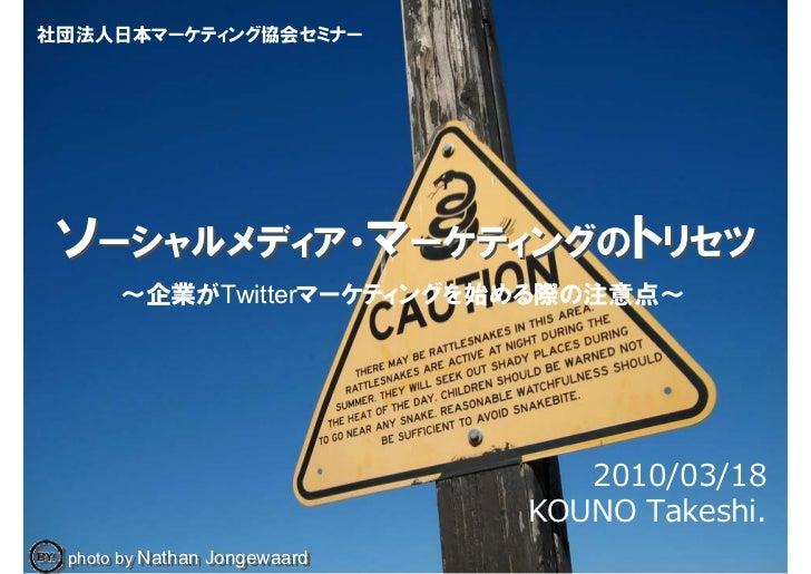 社団法人日本マーケティング協会セミナー      ソーシャルメディア・マーケティングのトリセツ       ~企業がTwitterマーケティングを始める際の注意点~                                      20...