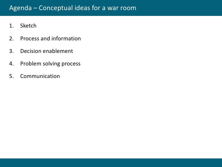 Agenda – Conceptual ideas for a war room  1.   Sketch  2.   Process and information  3.   Decision enablement  4.   Proble...