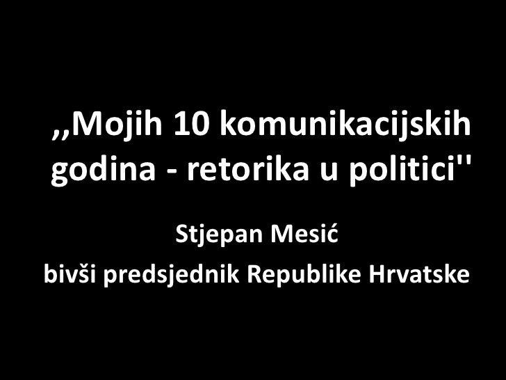 ,,Mojih 10 komunikacijskih godina - retorika u politici''<br />Stjepan Mesić<br />bivši predsjednik Republike Hrvatske<br />