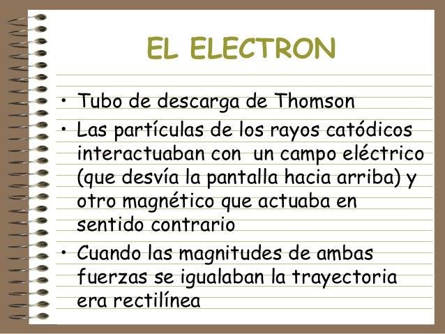 EL ELECTRON • Tubo de descarga de Thomson • Las partículas de los rayos catódicos interactuaban con un campo eléctrico (qu...