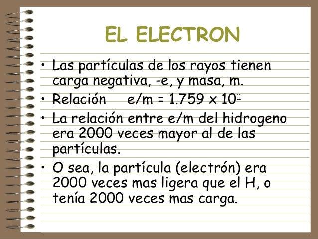 EL ELECTRON • Las partículas de los rayos tienen carga negativa, -e, y masa, m. • Relación e/m = 1.759 x 1011 • La relació...