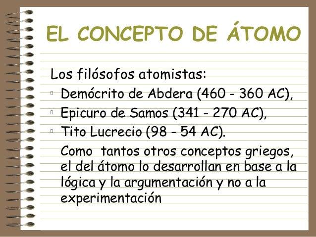 EL CONCEPTO DE ÁTOMO Los filósofos atomistas: Demócrito de Abdera (460 - 360 AC), Epicuro de Samos (341 - 270 AC), Tito Lu...