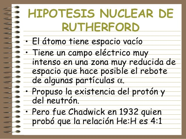 HIPOTESIS NUCLEAR DE RUTHERFORD • El átomo tiene espacio vacío • Tiene un campo eléctrico muy intenso en una zona muy redu...
