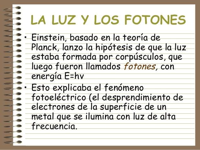 LA LUZ Y LOS FOTONES • Einstein, basado en la teoría de Planck, lanzo la hipótesis de que la luz estaba formada por corpús...