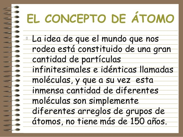 EL CONCEPTO DE ÁTOMO La idea de que el mundo que nos rodea está constituido de una gran cantidad de partículas infinitesim...