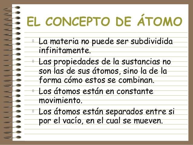 EL CONCEPTO DE ÁTOMO La materia no puede ser subdividida infinitamente. Las propiedades de la sustancias no son las de sus...