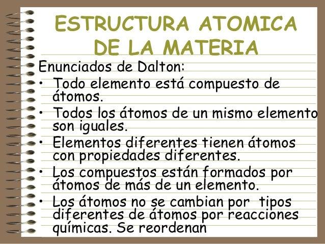 ESTRUCTURA ATOMICA DE LA MATERIA  Enunciados de Dalton: • Todo elemento está compuesto de átomos. • Todos los átomos de un...