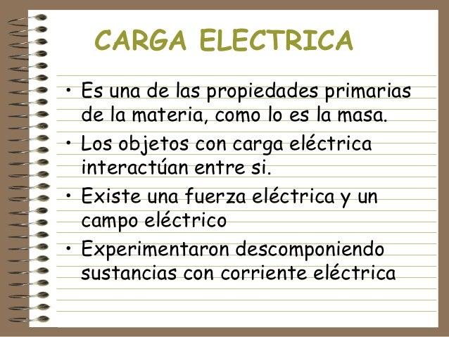 CARGA ELECTRICA • Es una de las propiedades primarias de la materia, como lo es la masa. • Los objetos con carga eléctrica...