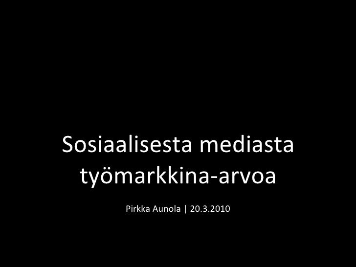 Pirkka Aunola | 20.3.2010 Sosiaalisesta mediasta työmarkkina-arvoa