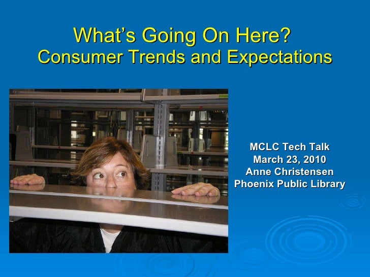 What's Going On Here?  Consumer Trends and Expectations MCLC Tech Talk March 23, 2010 Anne Christensen Phoenix Public Libr...