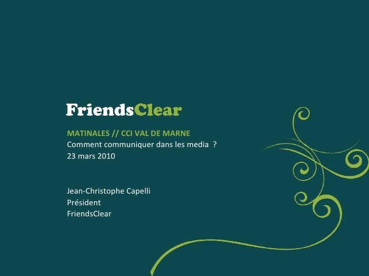 MATINALES // CCI VAL DE MARNE Comment communiquer dans les media  ? 23 mars 2010 Jean-Christophe Capelli Président Friends...