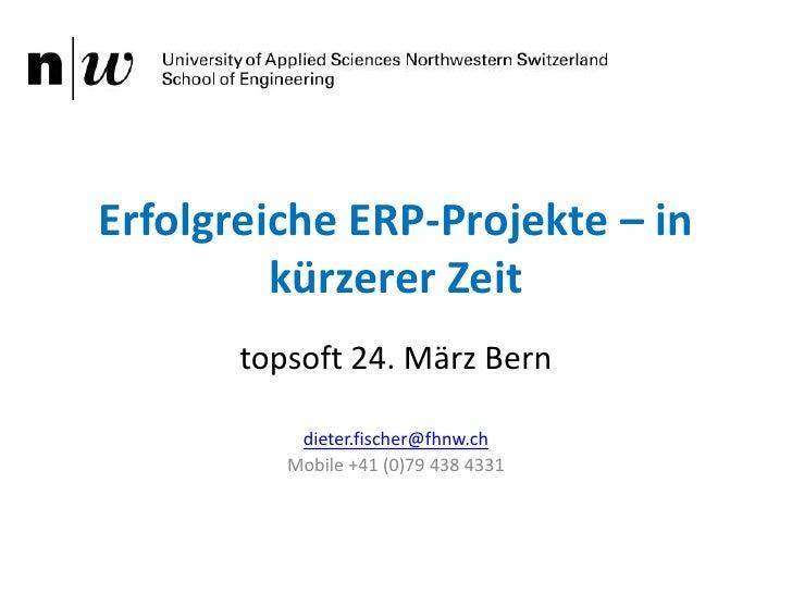 Erfolgreiche ERP-Projekte – in kürzerer Zeit<br />topsoft 24. März Bern<br />dieter.fischer@fhnw.ch<br />Mobile +41 (0)79 ...