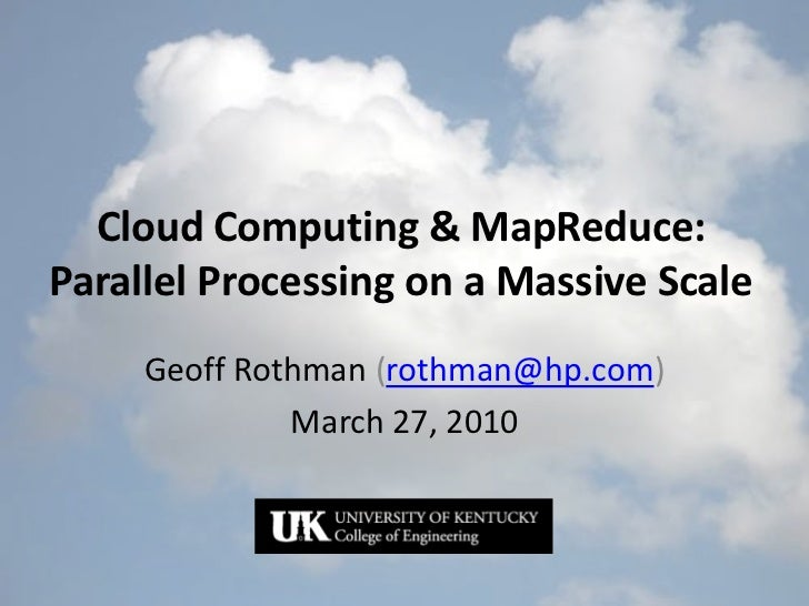 Cloud Computing & MapReduce:Parallel Processing on a Massive Scale     Geoff Rothman (rothman@hp.com)              March 2...
