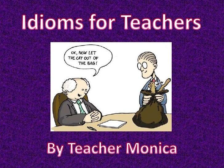 Idioms for Teachers<br />By Teacher Monica <br />