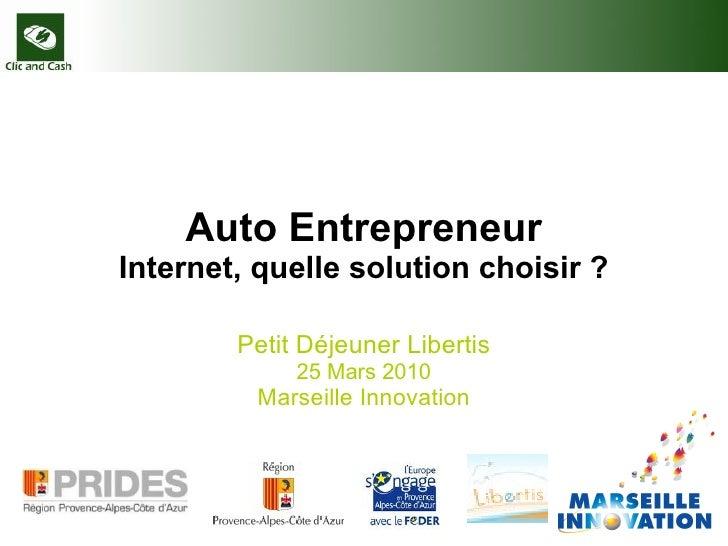 Auto Entrepreneur Internet, quelle solution choisir ? Petit Déjeuner Libertis 25 Mars 2010 Marseille Innovation