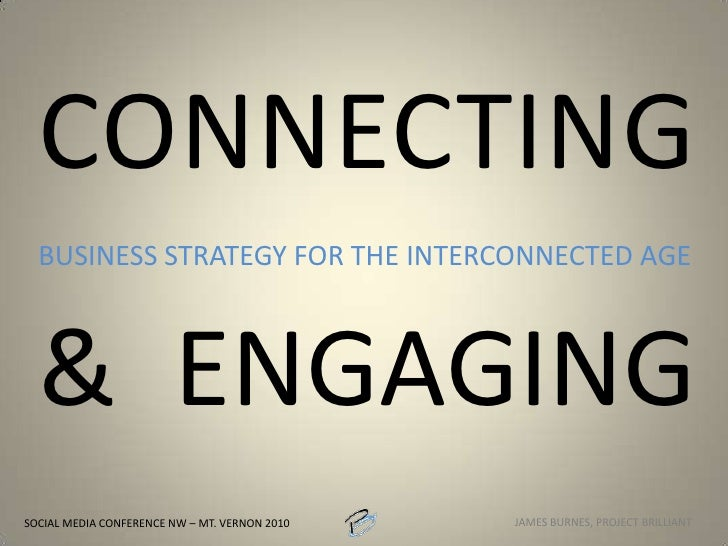 CONNECTING& ENGAGING<br />BUSINESS STRATEGY FOR THE INTERCONNECTED AGE<br />SOCIAL MEDIA CONFERENCE NW – MT. VERNON 2010<b...