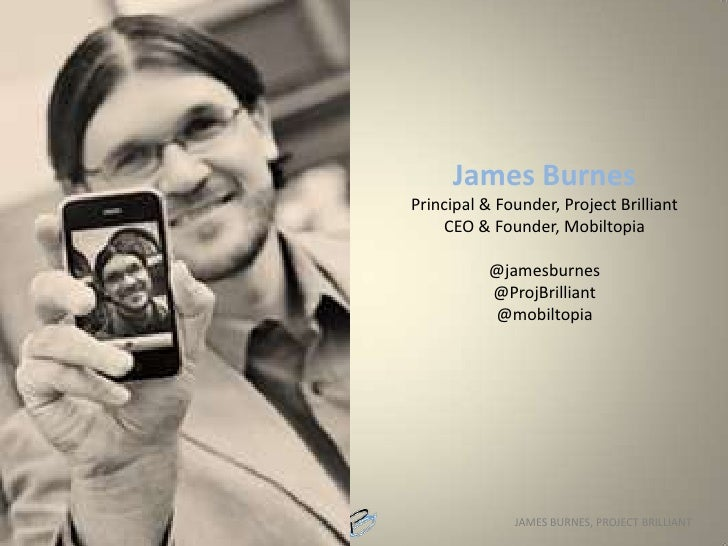 James BurnesPrincipal & Founder, Project BrilliantCEO & Founder, Mobiltopia@jamesburnes@ProjBrilliant@mobiltopia<br />