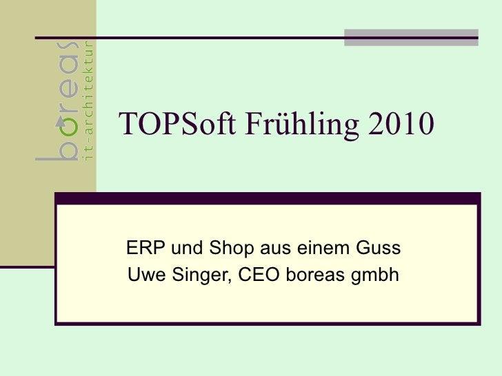 TOPSoft Frühling 2010 ERP und Shop aus einem Guss Uwe Singer, CEO boreas gmbh