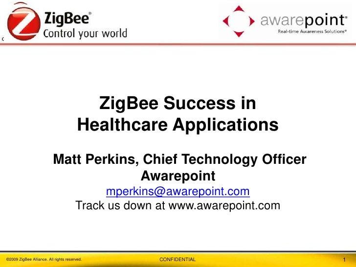 1<br />ZigBee Success in <br />Healthcare Applications Matt Perkins, Chief Technology Officer<br />Awarepoint mperkins@awa...