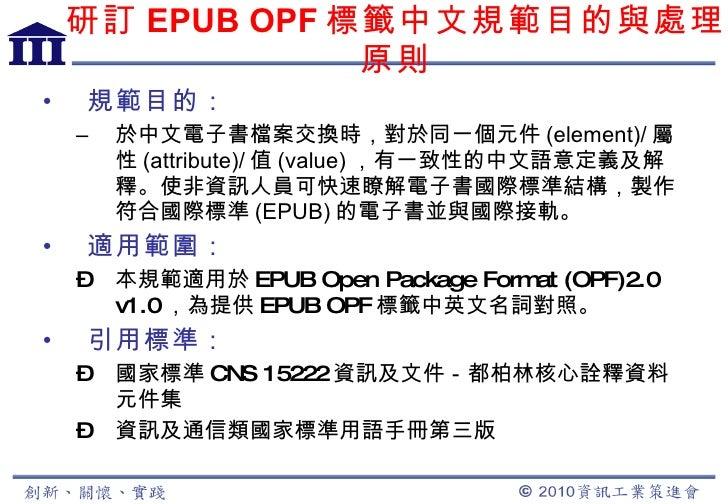 研訂 EPUB OPF 標籤中文規範目的與處理原則 <ul><li>規範目的: </li></ul><ul><ul><li>於中文電子書檔案交換時,對於同一個元件 (element)/ 屬性 (attribute)/ 值 (value) ,有一...