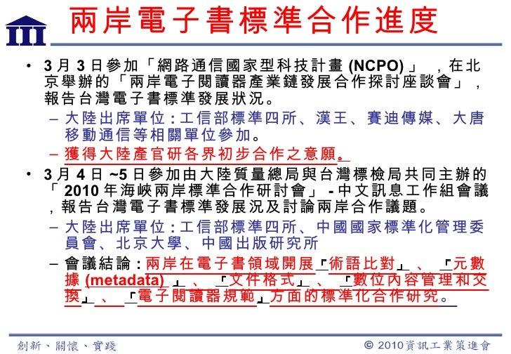 兩岸電子書標準合作進度 <ul><li>3 月 3 日參加「網路通信國家型科技計畫 (NCPO) 」 ,在北京舉辦的「兩岸電子閱讀器產業鏈發展合作探討座談會」,報告台灣電子書標準發展狀況。 </li></ul><ul><ul><li>大陸出席單...