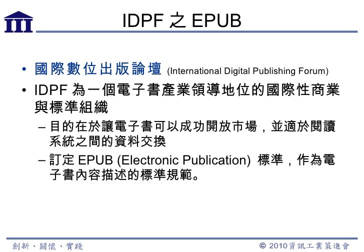 IDPF 之 EPUB <ul><li>國際數位出版論壇 (International Digital Publishing Forum) </li></ul><ul><li>IDPF 為一個電子書產業領導地位的國際性商業與標準組織 </li>...
