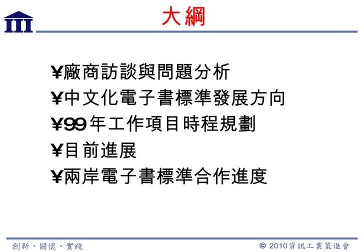 大綱 <ul><li>廠商訪談與問題分析 </li></ul><ul><li>中文化電子書標準發展方向 </li></ul><ul><li>99 年工作項目時程規劃 </li></ul><ul><li>目前進展 </li></ul><ul><l...