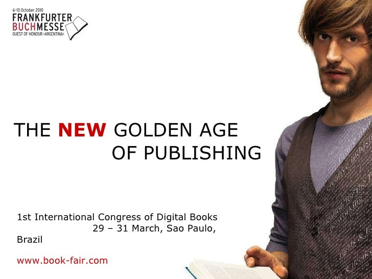 THE   NEW   GOLDEN AGE  OF PUBLISHING     1st International Congress of Digital Books  29 – 31 March, Sao Paulo, Brazil   ...