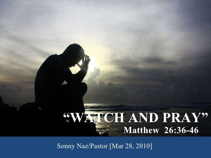""" WATCH AND PRAY"" Matthew  26:36-46 Sonny Naz/Pastor [Mar 28, 2010]"
