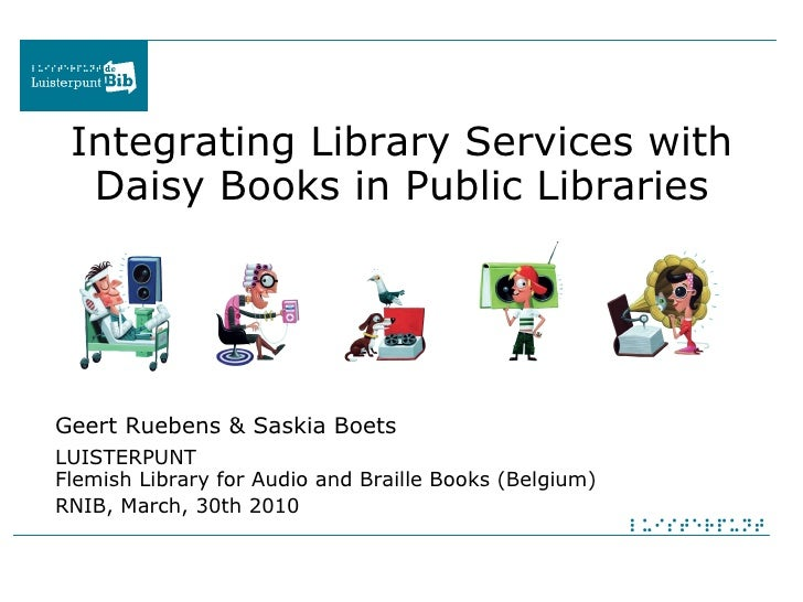 Integrating Library Services with Daisy Books in Public Libraries Geert Ruebens & Saskia Boets   LUISTERPUNT Flemish Libra...