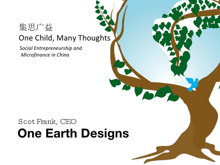 One Earth Designs Scot Frank, CEO Social Entrepreneurship and Microfinance in China 集思广益 One Child, Many Thoughts