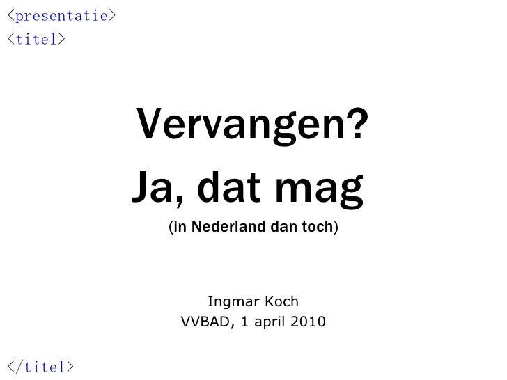 Vervangen? Ja, dat mag  (in Nederland dan toch) Ingmar Koch VVBAD, 1 april 2010 < presentatie > < titel > < /titel >