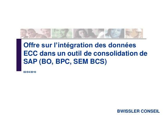 BWISSLER CONSEIL Offre sur l'intégration des données ECC dans un outil de consolidation de SAP (BO, BPC, SEM BCS) 02/04/20...