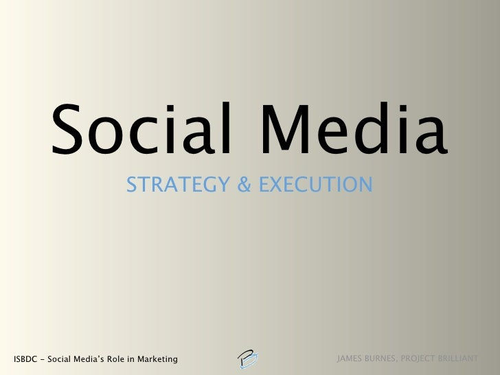 Social Media                            STRATEGY & EXECUTION     ISBDC - Social Media's Role in Marketing    JAMES BURNES,...