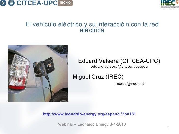 El vehículo eléctrico y su interacción con la red eléctrica Webinar – Leonardo Energy 8-4-2010 Eduard Valsera (CITCEA-UPC)...