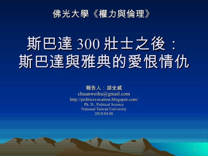 斯巴達 300 壯士之後: 斯巴達與雅典的愛恨情仇 報告人:胡全威 [email_address] http://politicsvocation.blogspot.com/ Ph. D., Political Science National...