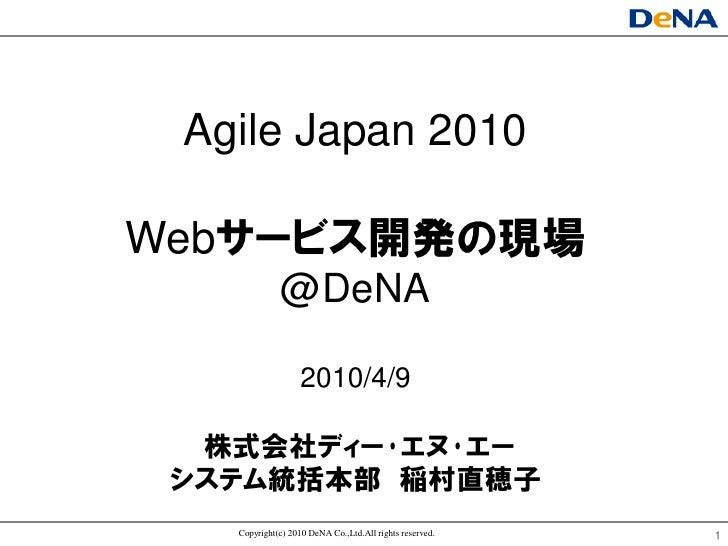 Agile Japan 2010  Webサヸビス開発の現場              @DeNA                    2010/4/9    株式会社ディヸ・エヌ・エヸ  システム統括本部 稲村直穂子    Copyrigh...