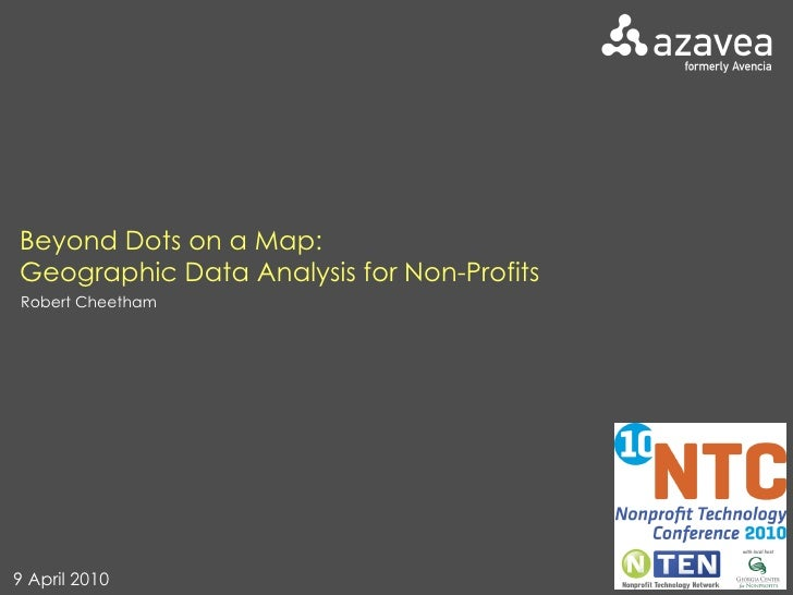 Beyond Dots on a Map:  Geographic Data Analysis for Non-Profits Robert Cheetham 9 April 2010