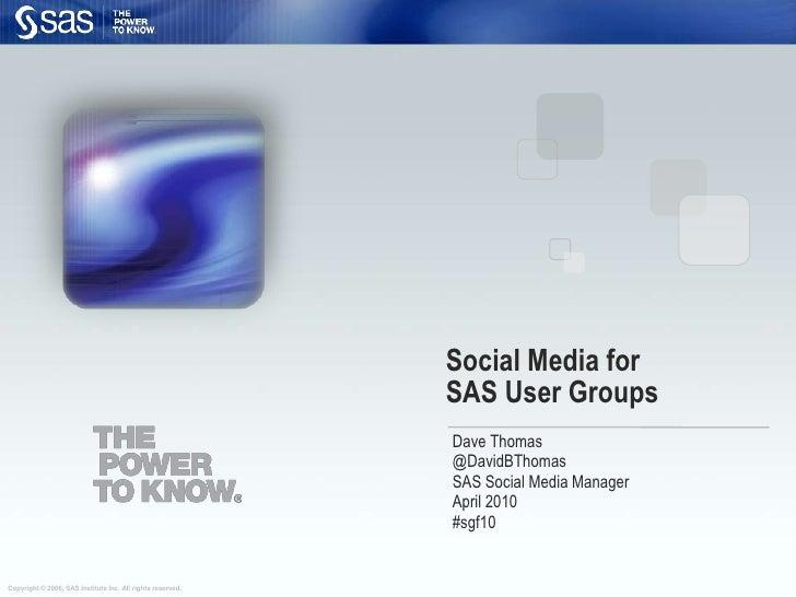 Social Media forSAS User Groups<br />Dave Thomas<br />@DavidBThomas<br />SAS Social Media Manager<br />April 2010<br />#sg...