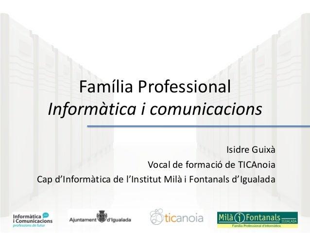 Família Professional Informàtica i comunicacions Isidre Guixà Vocal de formació de TICAnoia Cap d'Informàtica de l'Institu...