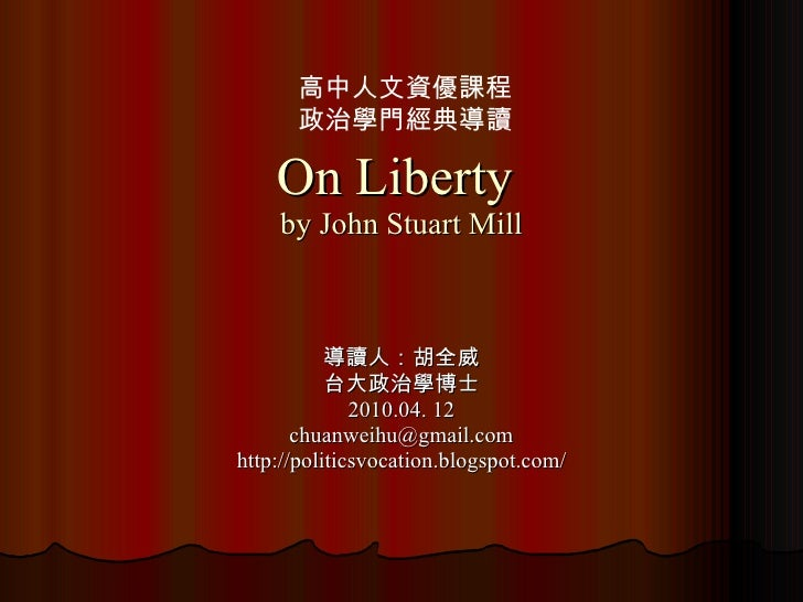 On Liberty  by John Stuart Mill 導讀人:胡全威 台大政治學博士 2010.04. 12 [email_address] http://politicsvocation.blogspot.com/ 高中人文資優課程...