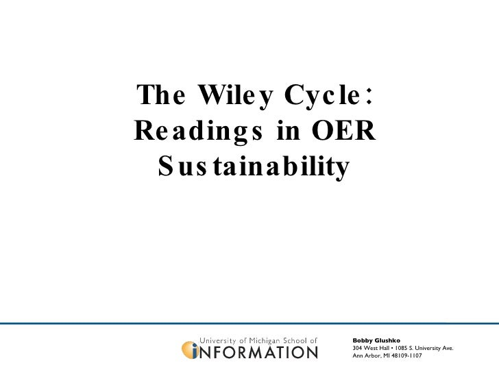 Bobby Glushko 304 West Hall • 1085 S. University Ave. Ann Arbor, MI 48109-1107 The Wiley Cycle: Readings in OER Sustainabi...
