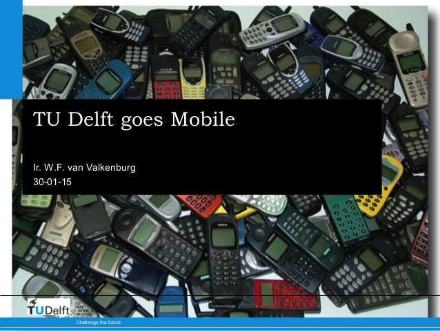 30-01-15 Challenge the future Delft University of Technology TU Delft goes Mobile Ir. W.F. van Valkenburg