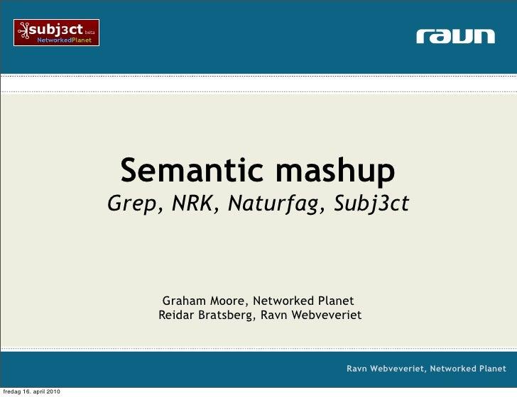 Semantic mashup                         Grep, NRK, Naturfag, Subj3ct                                 Graham Moore, Network...