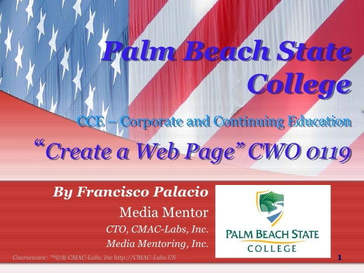 """1<br />Palm Beach State CollegeCCE – Corporate and Continuing Education""""Create a Web Page"""" CWO 0119<br />By Francisco Pala..."""