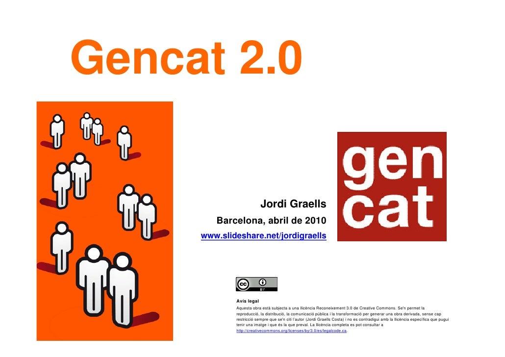 Gencat 2.0 Jordi Graells Barcelona, abril de 2010 www.slideshare.net/jordigraells   Avís legal Aquesta obra està subjecta ...