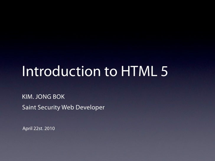 Introduction to HTML 5 KIM. JONG BOK Saint Security Web Developer   April 22st. 2010